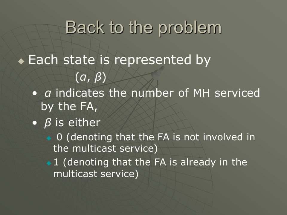 Back to the problem Each state is represented by (α, β) α indicates the number of MH serviced by the FA, β is either 0 (denoting that the FA is not involved in the multicast service) 1 (denoting that the FA is already in the multicast service)