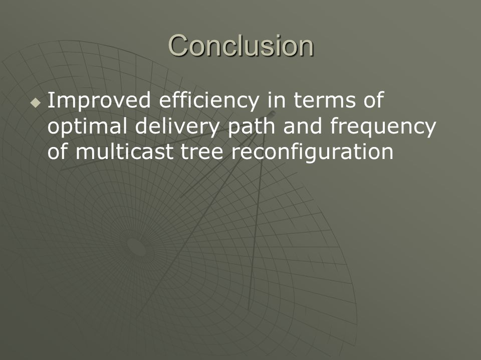 Conclusion Improved efficiency in terms of optimal delivery path and frequency of multicast tree reconfiguration
