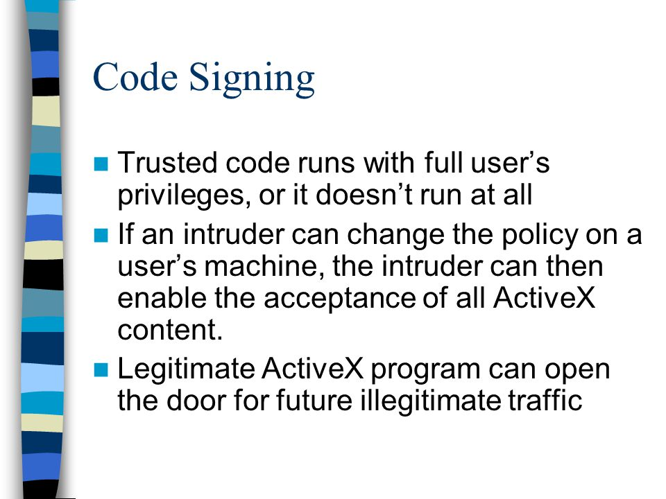 Code Signing Trusted code runs with full users privileges, or it doesnt run at all If an intruder can change the policy on a users machine, the intruder can then enable the acceptance of all ActiveX content.
