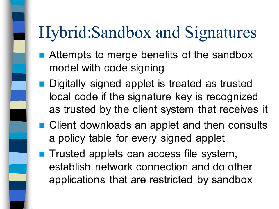 Hybrid:Sandbox and Signatures Attempts to merge benefits of the sandbox model with code signing Digitally signed applet is treated as trusted local code if the signature key is recognized as trusted by the client system that receives it Client downloads an applet and then consults a policy table for every signed applet Trusted applets can access file system, establish network connection and do other applications that are restricted by sandbox