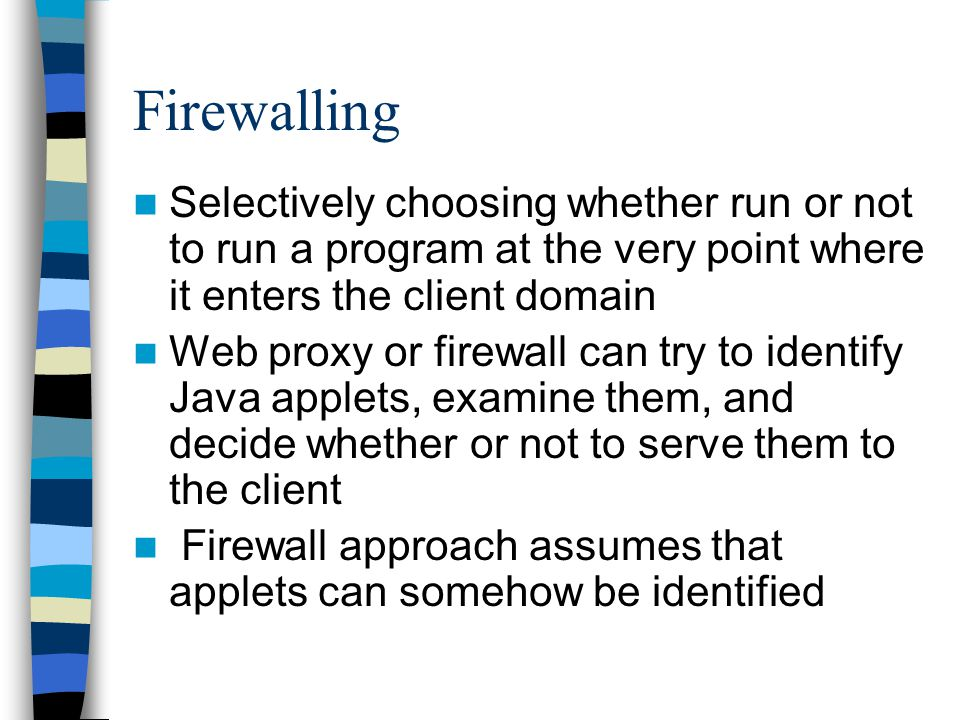 Firewalling Selectively choosing whether run or not to run a program at the very point where it enters the client domain Web proxy or firewall can try to identify Java applets, examine them, and decide whether or not to serve them to the client Firewall approach assumes that applets can somehow be identified