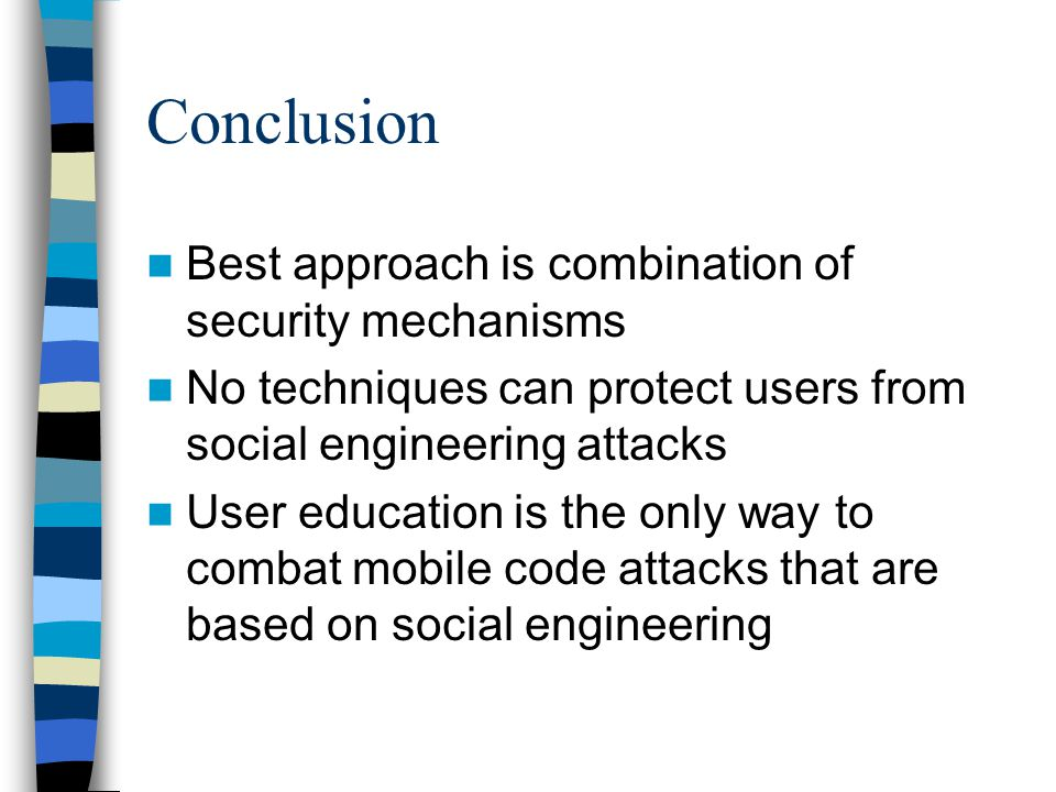 Conclusion Best approach is combination of security mechanisms No techniques can protect users from social engineering attacks User education is the only way to combat mobile code attacks that are based on social engineering