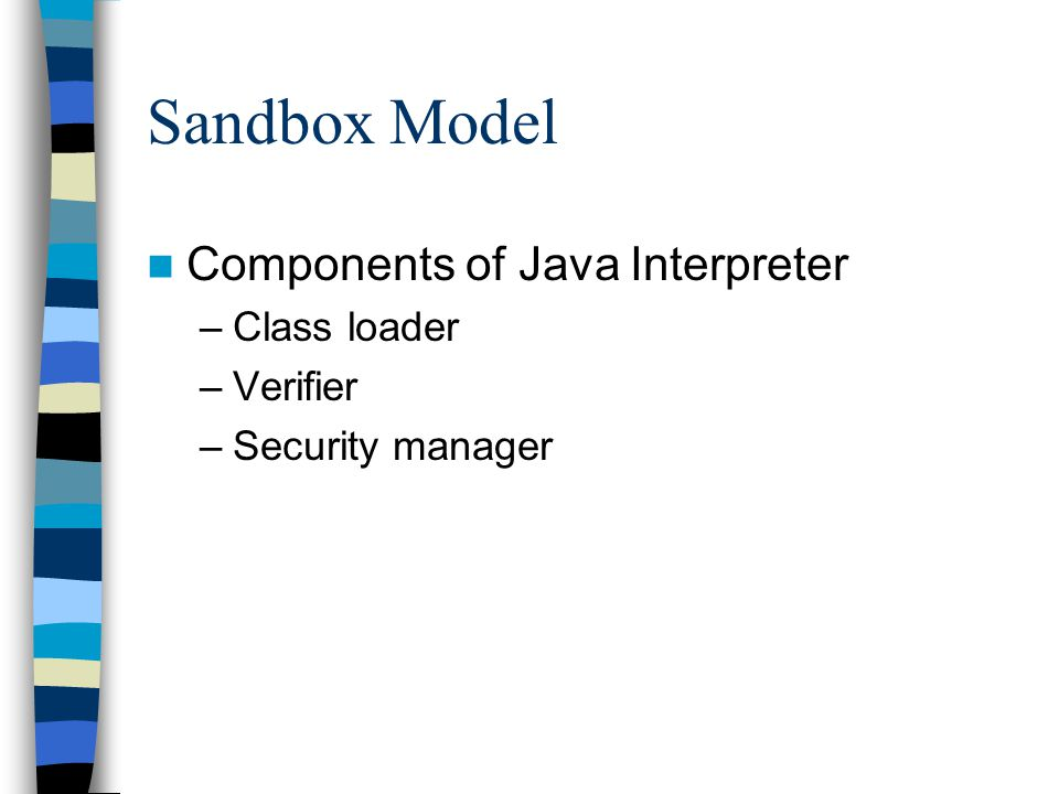 Sandbox Model Components of Java Interpreter –Class loader –Verifier –Security manager