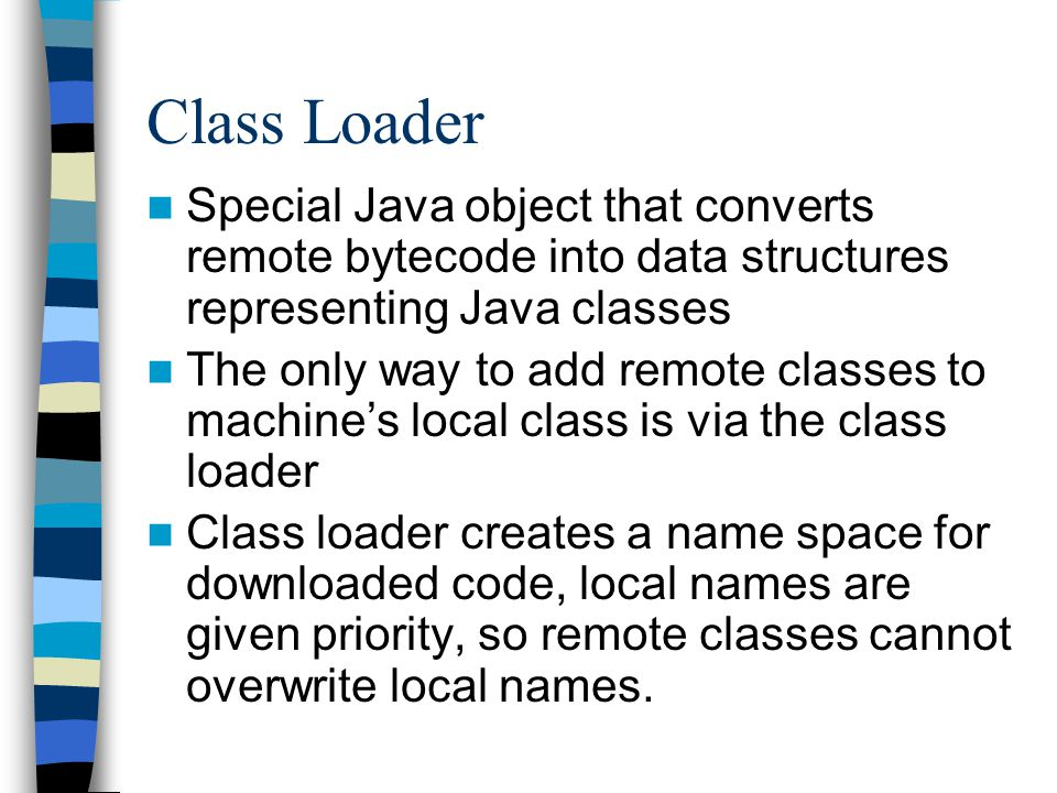 Class Loader Special Java object that converts remote bytecode into data structures representing Java classes The only way to add remote classes to machines local class is via the class loader Class loader creates a name space for downloaded code, local names are given priority, so remote classes cannot overwrite local names.