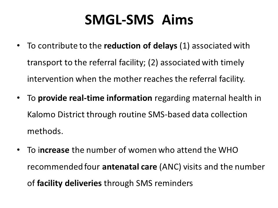 SMGL-SMS Aims To contribute to the reduction of delays (1) associated with transport to the referral facility; (2) associated with timely intervention when the mother reaches the referral facility.