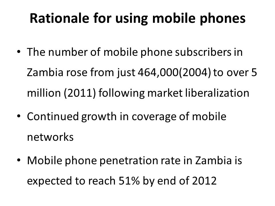 Rationale for using mobile phones The number of mobile phone subscribers in Zambia rose from just 464,000(2004) to over 5 million (2011) following market liberalization Continued growth in coverage of mobile networks Mobile phone penetration rate in Zambia is expected to reach 51% by end of 2012
