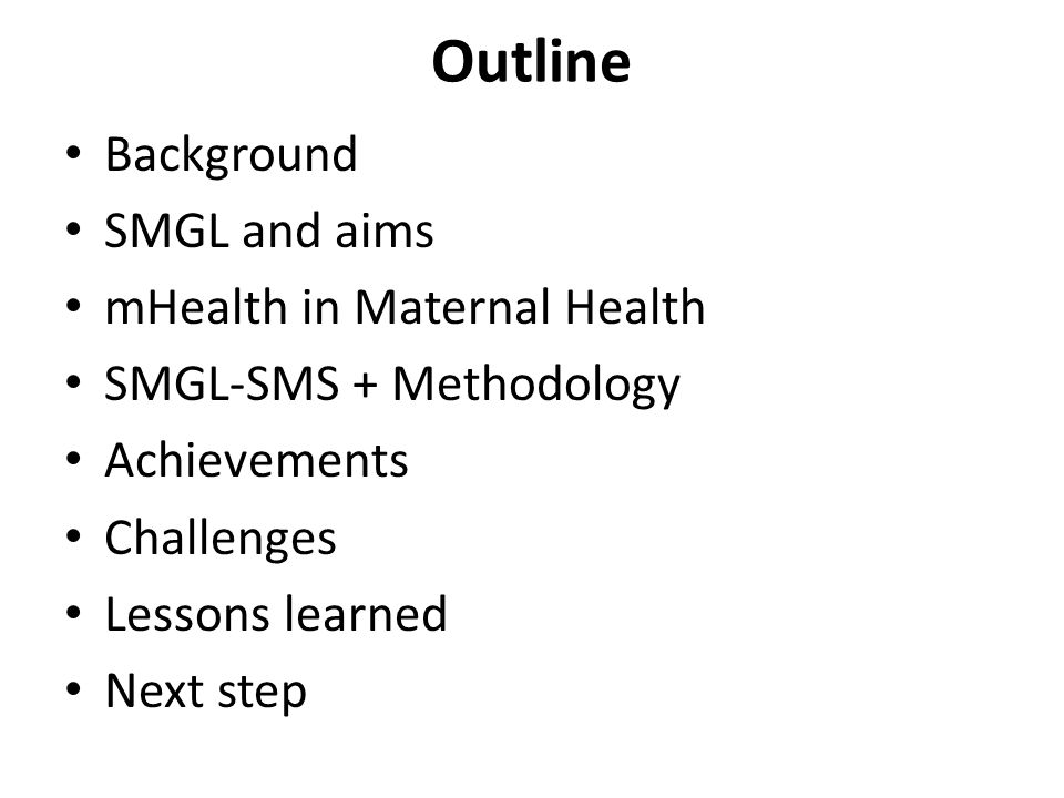 Outline Background SMGL and aims mHealth in Maternal Health SMGL-SMS + Methodology Achievements Challenges Lessons learned Next step