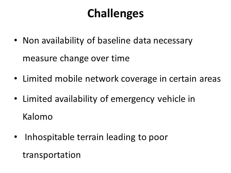 Challenges Non availability of baseline data necessary measure change over time Limited mobile network coverage in certain areas Limited availability of emergency vehicle in Kalomo Inhospitable terrain leading to poor transportation