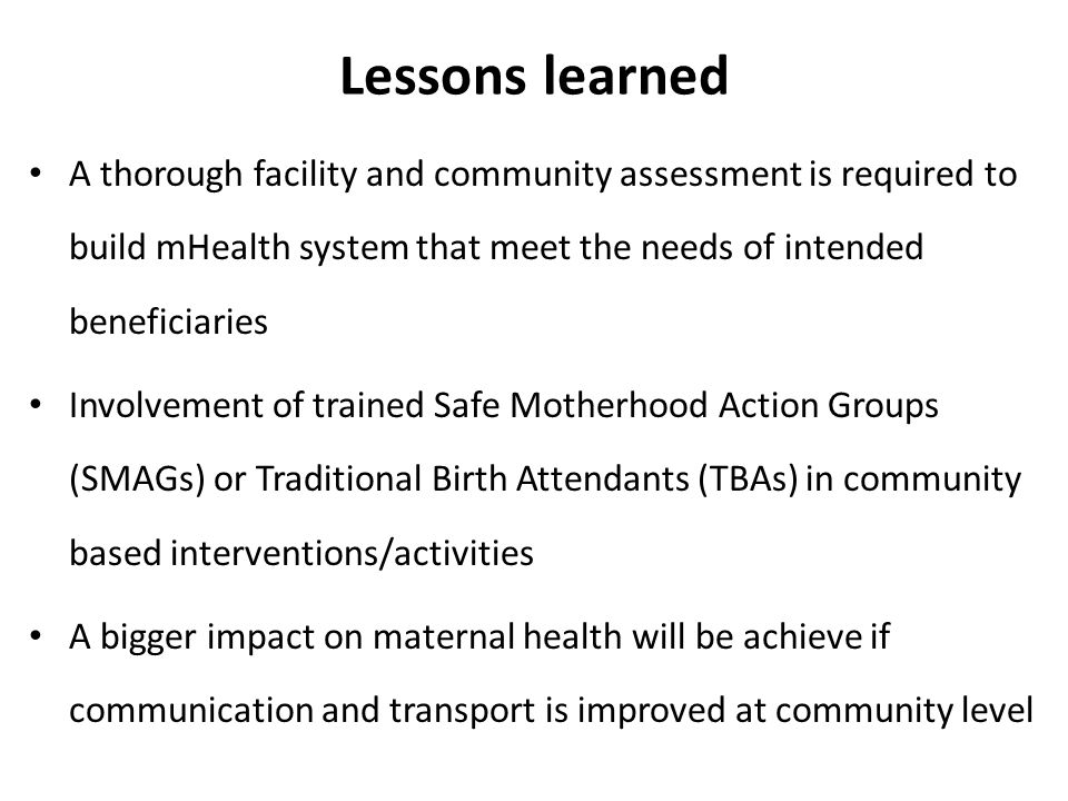 Lessons learned A thorough facility and community assessment is required to build mHealth system that meet the needs of intended beneficiaries Involvement of trained Safe Motherhood Action Groups (SMAGs) or Traditional Birth Attendants (TBAs) in community based interventions/activities A bigger impact on maternal health will be achieve if communication and transport is improved at community level
