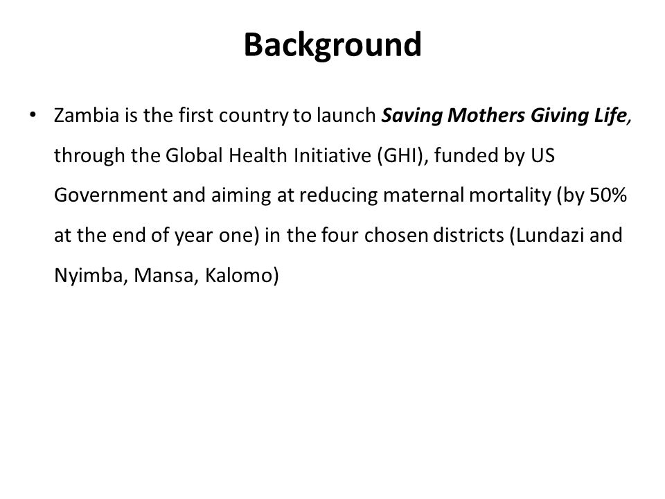 Background Zambia is the first country to launch Saving Mothers Giving Life, through the Global Health Initiative (GHI), funded by US Government and aiming at reducing maternal mortality (by 50% at the end of year one) in the four chosen districts (Lundazi and Nyimba, Mansa, Kalomo)