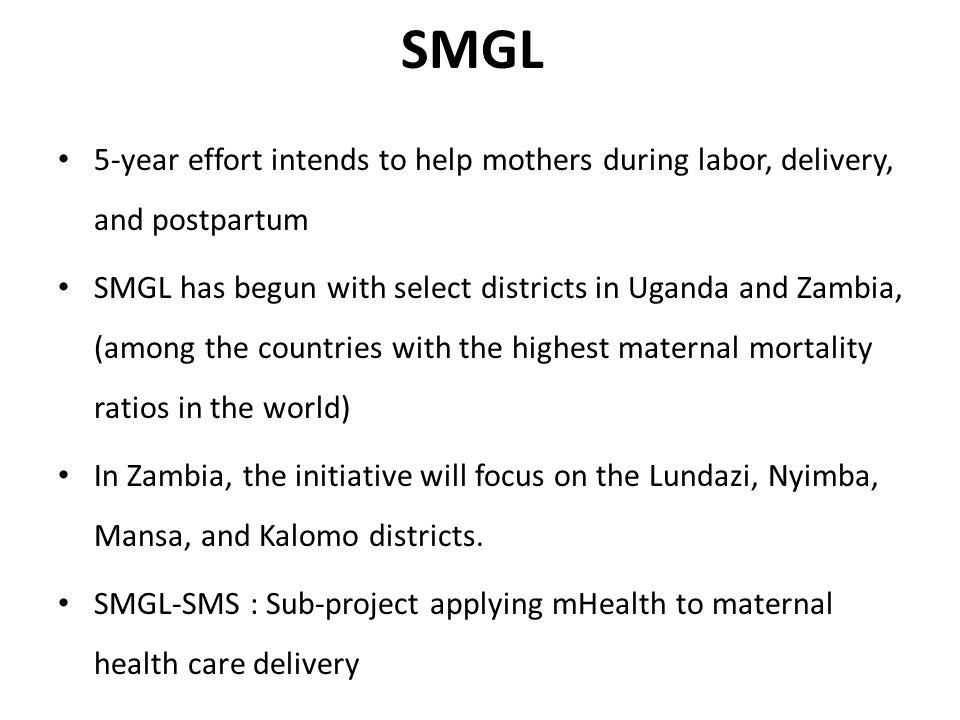 SMGL 5-year effort intends to help mothers during labor, delivery, and postpartum SMGL has begun with select districts in Uganda and Zambia, (among the countries with the highest maternal mortality ratios in the world) In Zambia, the initiative will focus on the Lundazi, Nyimba, Mansa, and Kalomo districts.