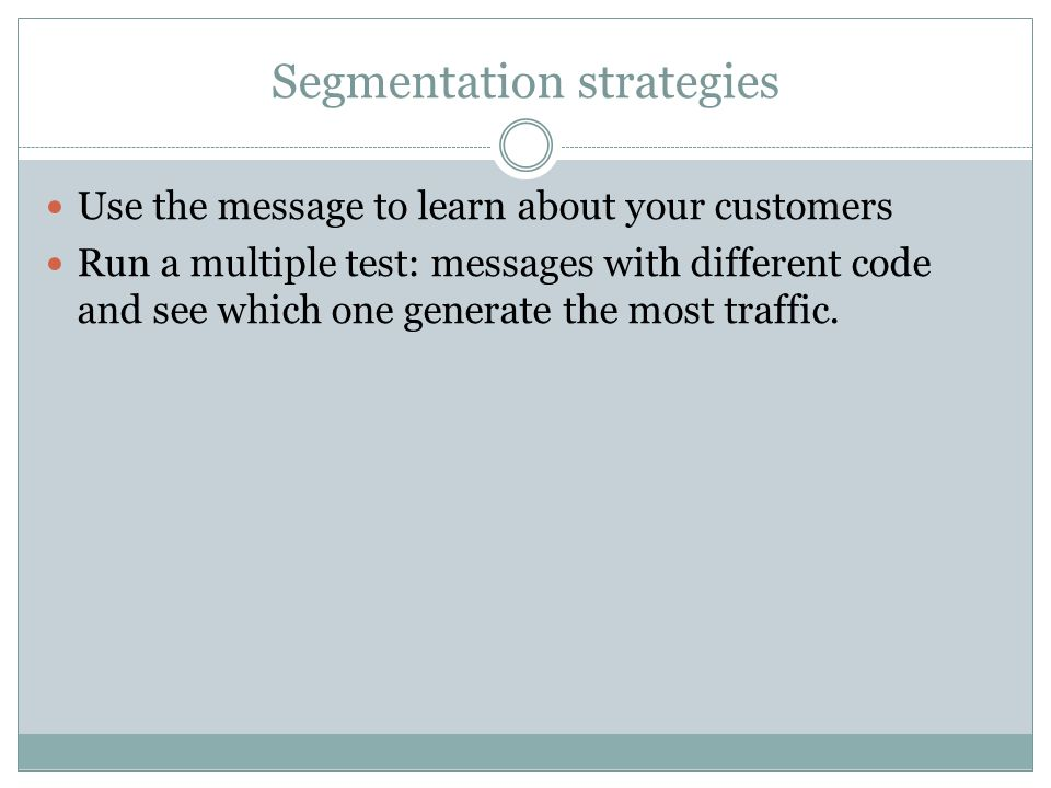 Segmentation strategies Use the message to learn about your customers Run a multiple test: messages with different code and see which one generate the most traffic.