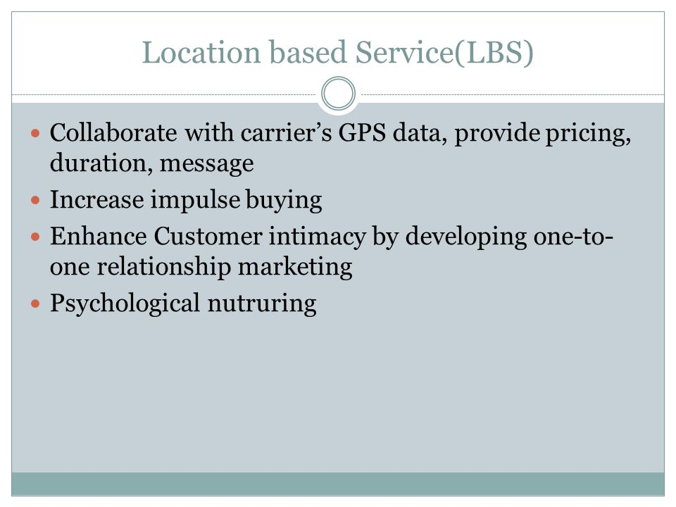 Location based Service(LBS) Collaborate with carriers GPS data, provide pricing, duration, message Increase impulse buying Enhance Customer intimacy by developing one-to- one relationship marketing Psychological nutruring