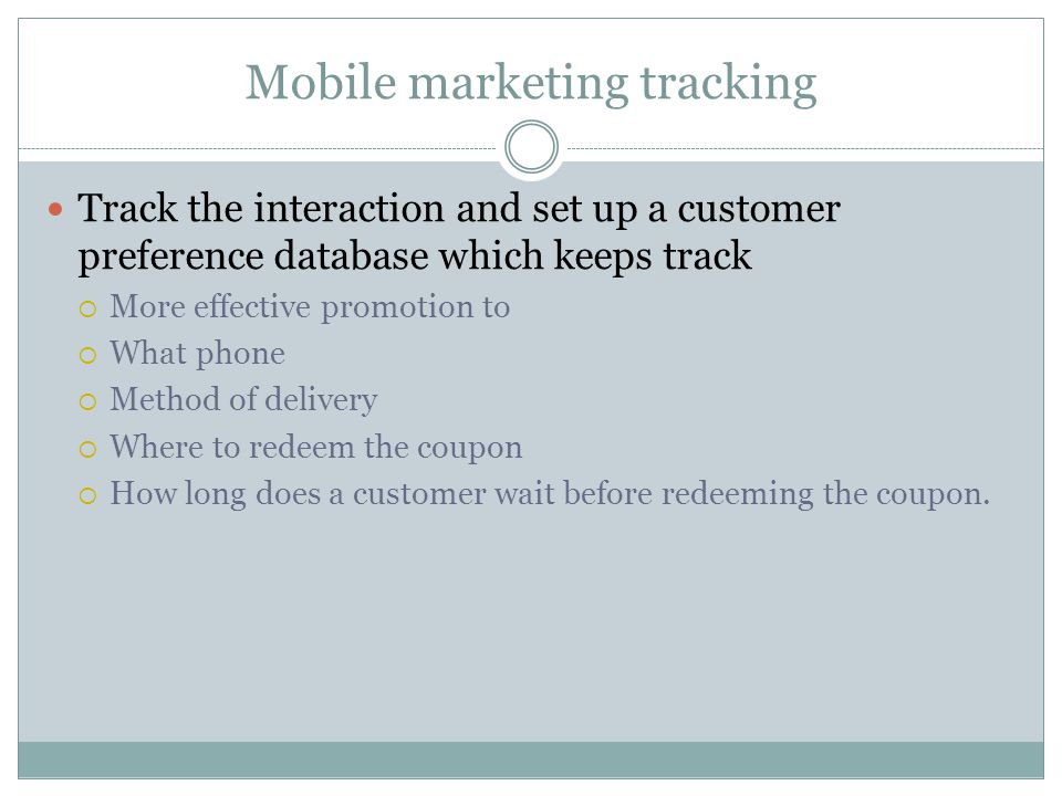 Mobile marketing tracking Track the interaction and set up a customer preference database which keeps track More effective promotion to What phone Method of delivery Where to redeem the coupon How long does a customer wait before redeeming the coupon.