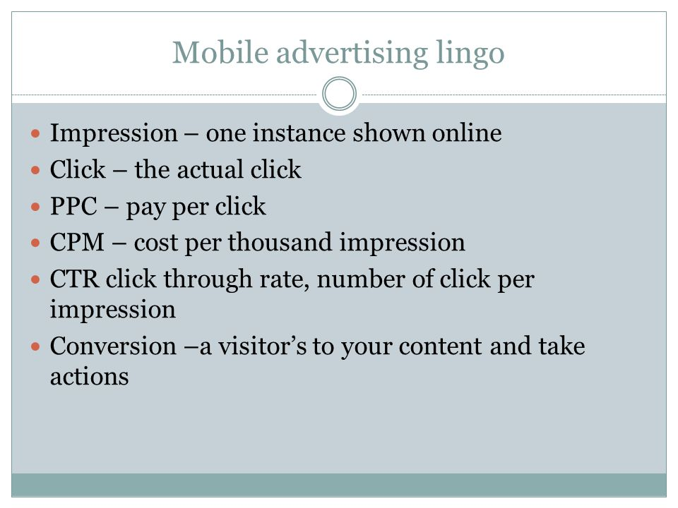 Mobile advertising lingo Impression – one instance shown online Click – the actual click PPC – pay per click CPM – cost per thousand impression CTR click through rate, number of click per impression Conversion –a visitors to your content and take actions