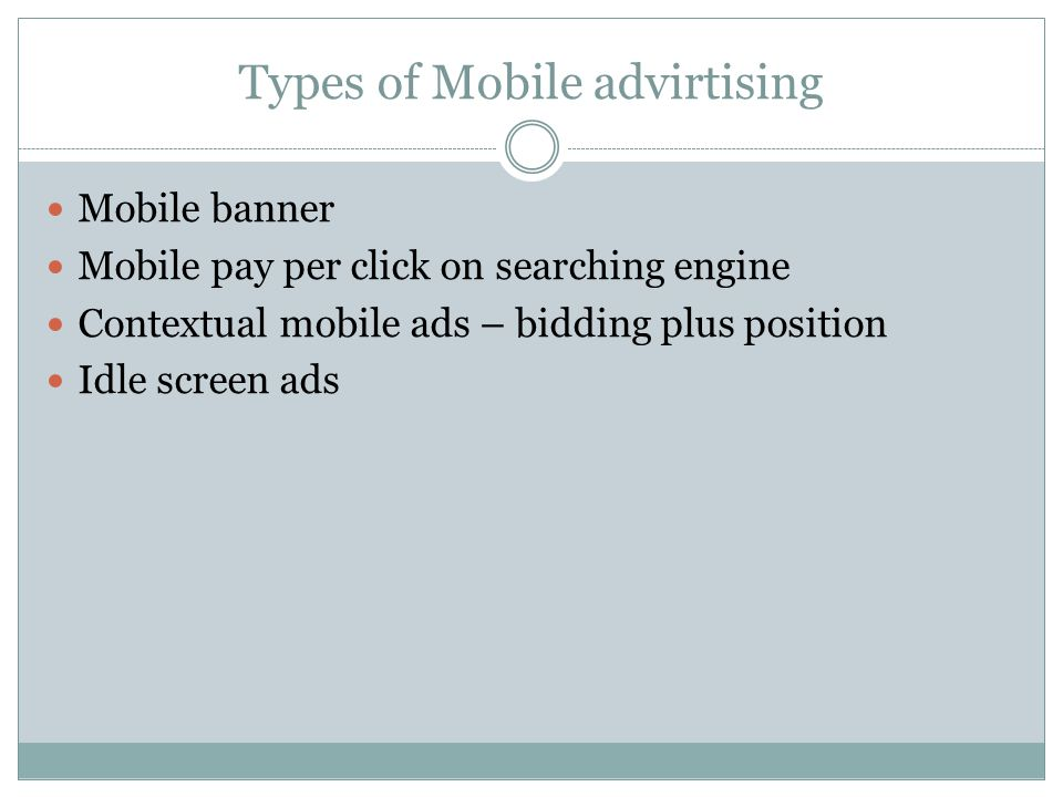 Types of Mobile advirtising Mobile banner Mobile pay per click on searching engine Contextual mobile ads – bidding plus position Idle screen ads