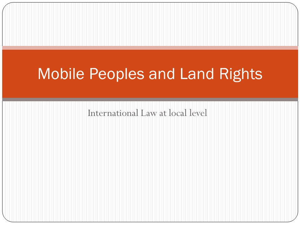 International Law at local level Mobile Peoples and Land Rights