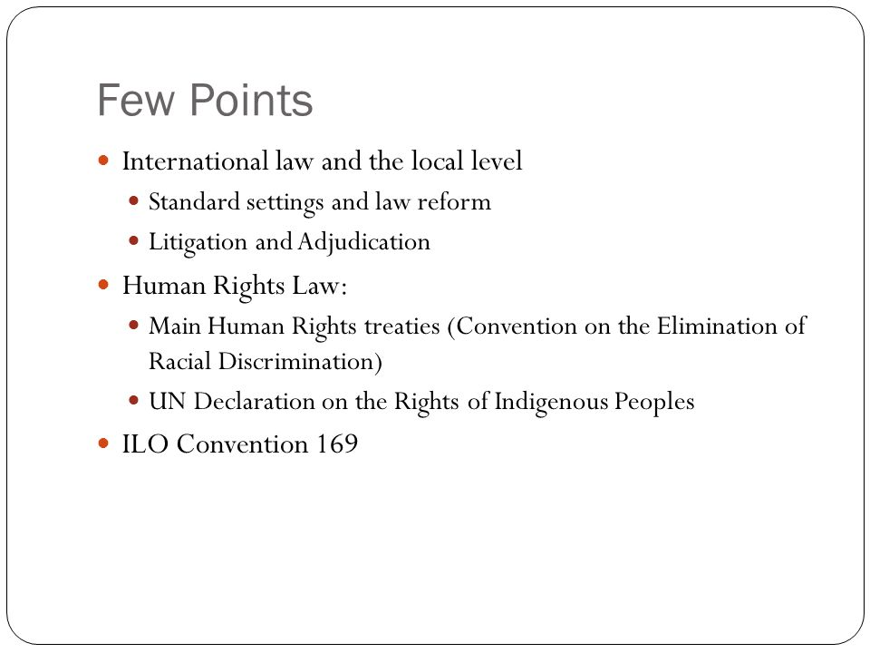 Few Points International law and the local level Standard settings and law reform Litigation and Adjudication Human Rights Law: Main Human Rights treaties (Convention on the Elimination of Racial Discrimination) UN Declaration on the Rights of Indigenous Peoples ILO Convention 169