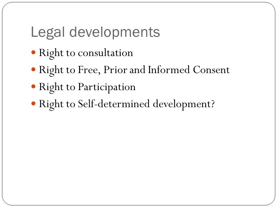 Legal developments Right to consultation Right to Free, Prior and Informed Consent Right to Participation Right to Self-determined development