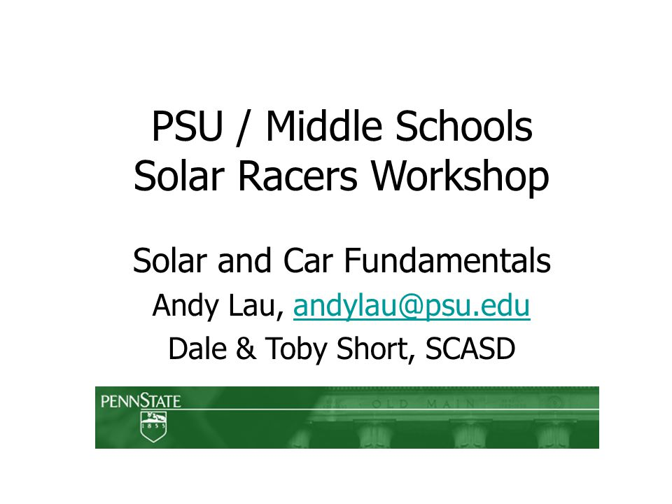 PSU / Middle Schools Solar Racers Workshop Solar and Car Fundamentals Andy Lau, Dale & Toby Short, SCASD