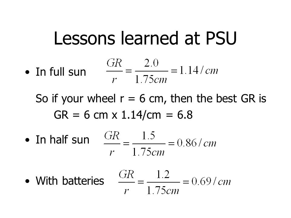Lessons learned at PSU In full sun So if your wheel r = 6 cm, then the best GR is GR = 6 cm x 1.14/cm = 6.8 In half sun With batteries