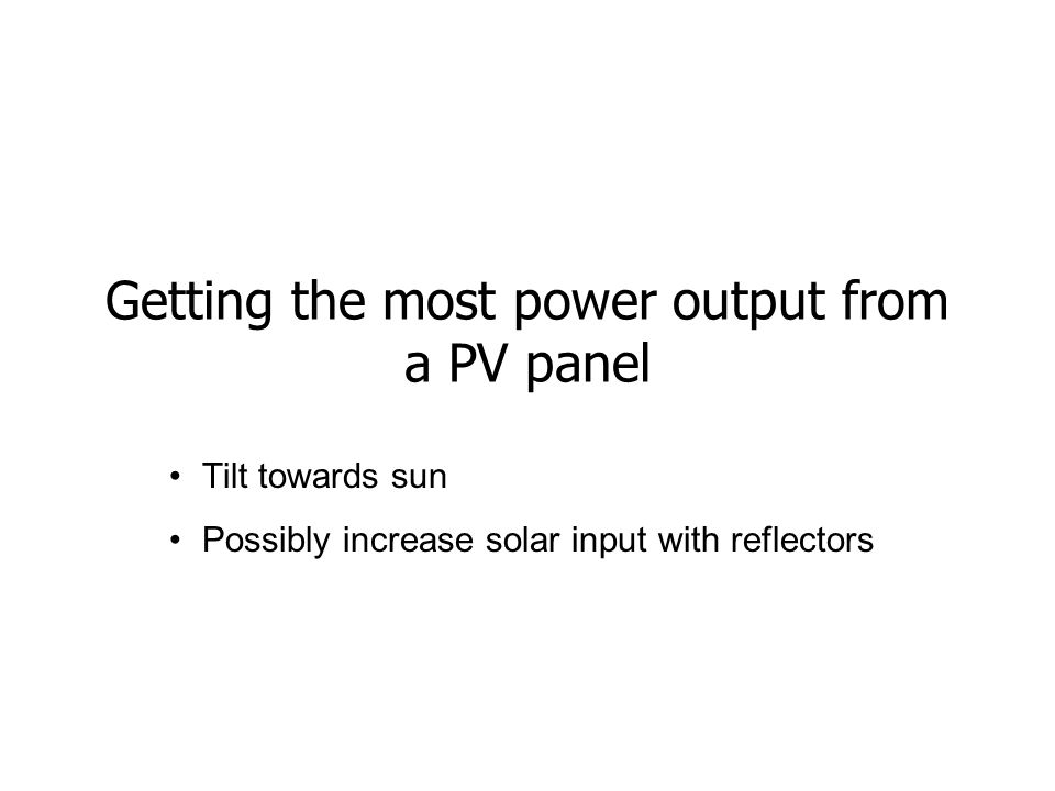 Getting the most power output from a PV panel Tilt towards sun Possibly increase solar input with reflectors