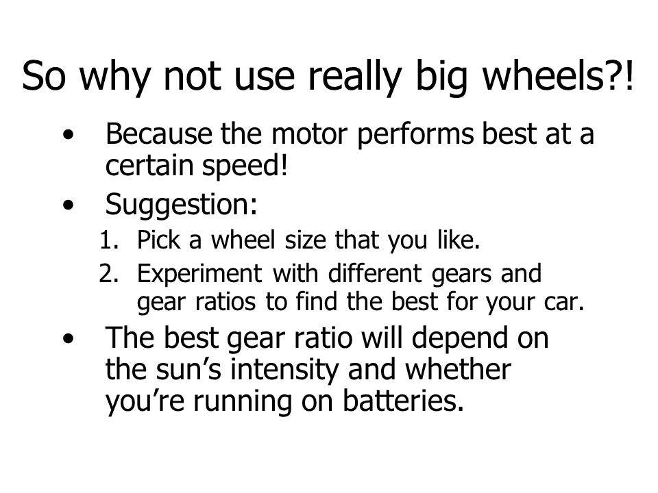 So why not use really big wheels . Because the motor performs best at a certain speed.