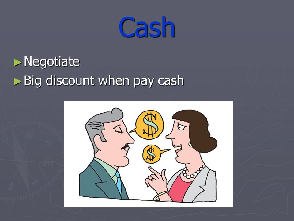Cash Negotiate Negotiate Big discount when pay cash Big discount when pay cash