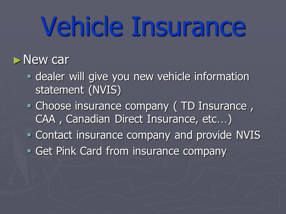 Vehicle Insurance New car New car dealer will give you new vehicle information statement (NVIS) dealer will give you new vehicle information statement (NVIS) Choose insurance company ( TD Insurance, CAA, Canadian Direct Insurance, etc … ) Choose insurance company ( TD Insurance, CAA, Canadian Direct Insurance, etc … ) Contact insurance company and provide NVIS Contact insurance company and provide NVIS Get Pink Card from insurance company Get Pink Card from insurance company