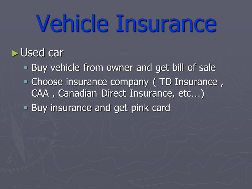 Vehicle Insurance Used car Used car Buy vehicle from owner and get bill of sale Buy vehicle from owner and get bill of sale Choose insurance company ( TD Insurance, CAA, Canadian Direct Insurance, etc … ) Choose insurance company ( TD Insurance, CAA, Canadian Direct Insurance, etc … ) Buy insurance and get pink card Buy insurance and get pink card