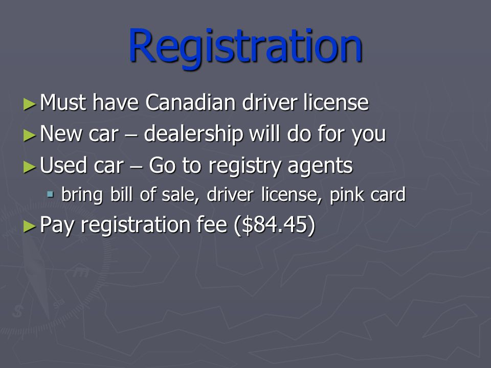 Registration Must have Canadian driver license Must have Canadian driver license New car – dealership will do for you New car – dealership will do for you Used car – Go to registry agents Used car – Go to registry agents bring bill of sale, driver license, pink card bring bill of sale, driver license, pink card Pay registration fee ($84.45) Pay registration fee ($84.45)