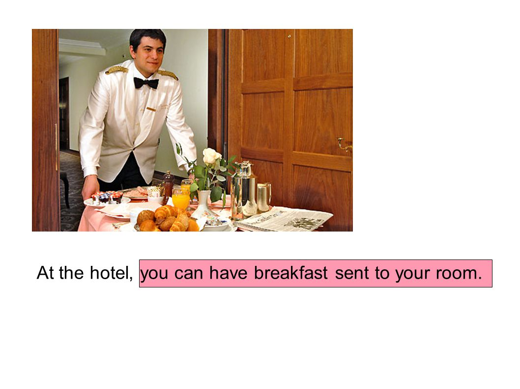 At the hotel, you can have breakfast sent to your room.