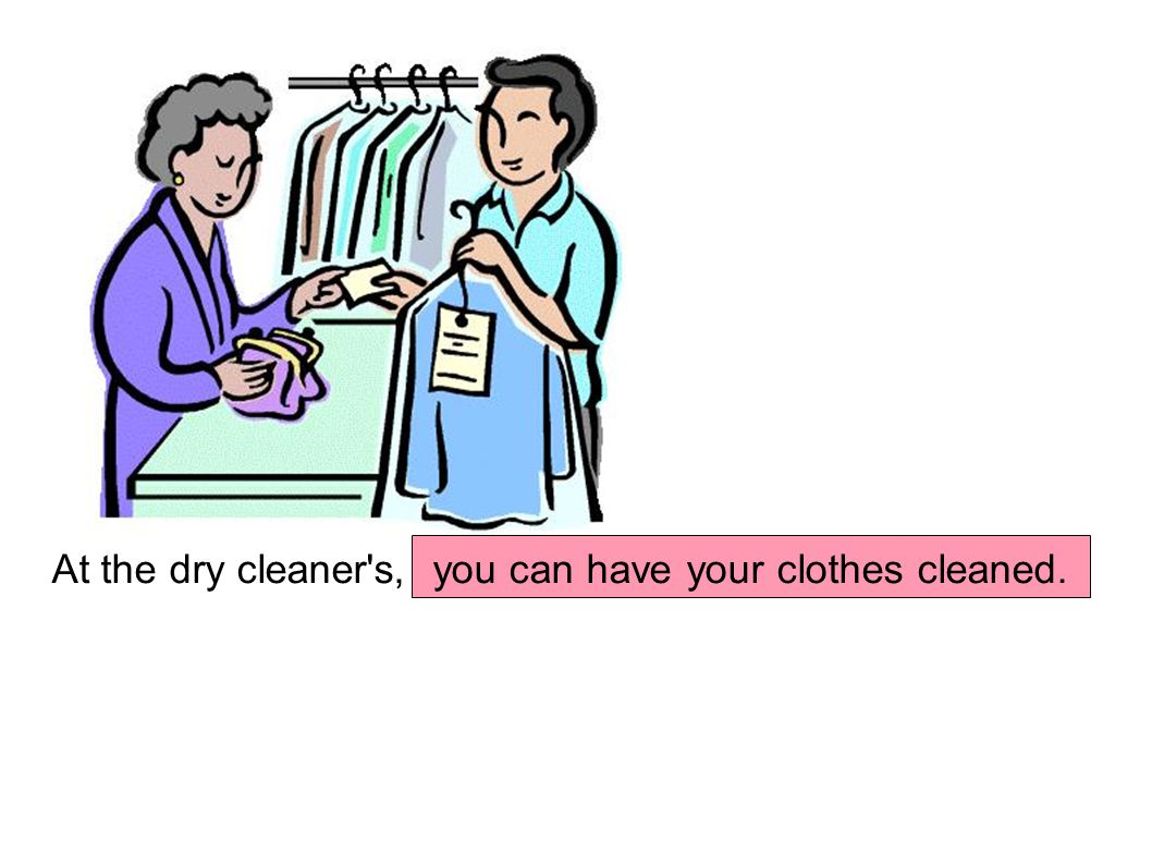 At the dry cleaner s, you can have your clothes cleaned.