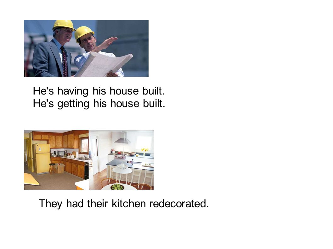 He s having his house built. He s getting his house built. They had their kitchen redecorated.