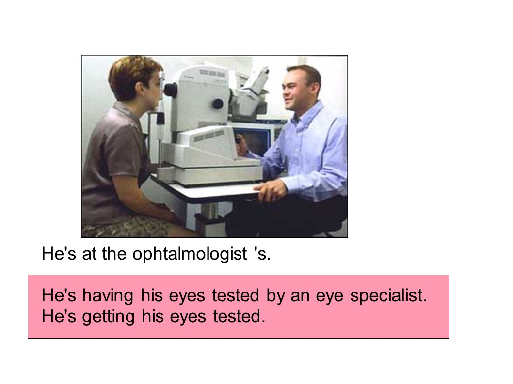 He s at the ophtalmologist s. He s having his eyes tested by an eye specialist.
