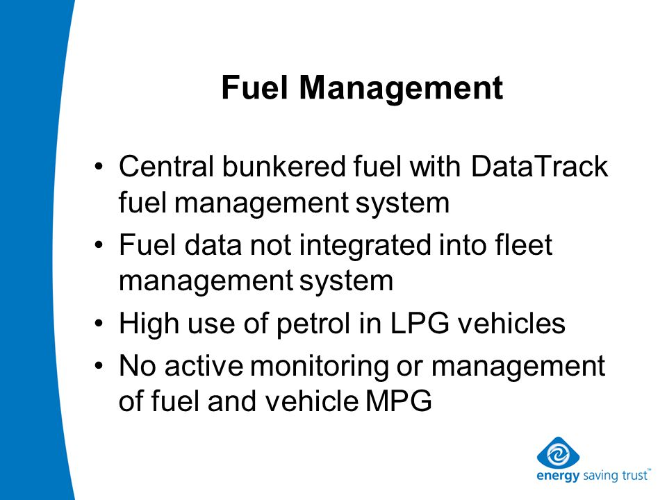 Fuel Management Central bunkered fuel with DataTrack fuel management system Fuel data not integrated into fleet management system High use of petrol in LPG vehicles No active monitoring or management of fuel and vehicle MPG