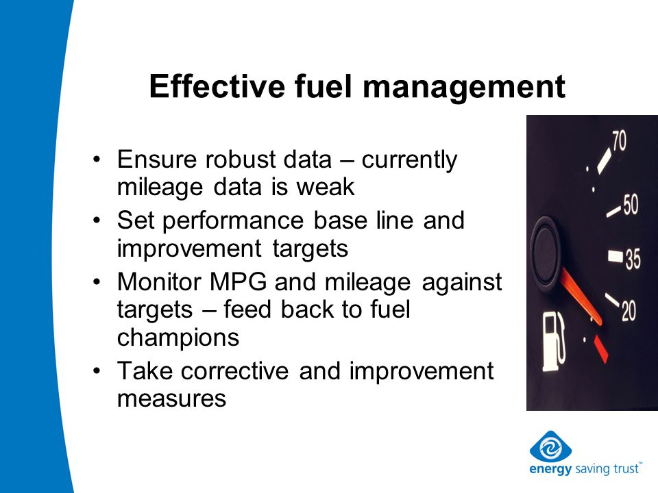 Effective fuel management Ensure robust data – currently mileage data is weak Set performance base line and improvement targets Monitor MPG and mileage against targets – feed back to fuel champions Take corrective and improvement measures