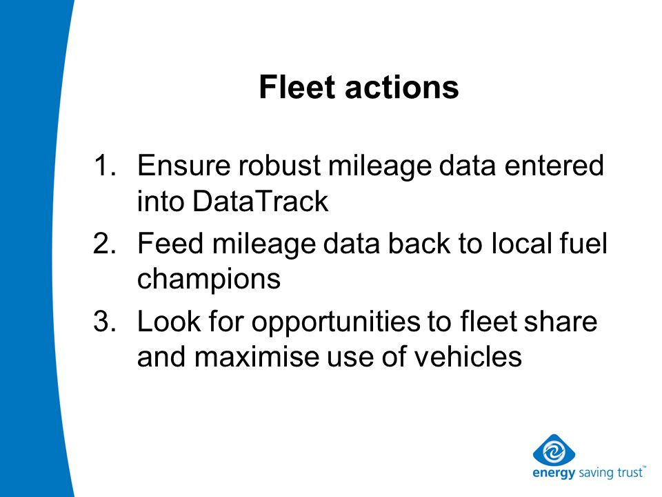 Fleet actions 1.Ensure robust mileage data entered into DataTrack 2.Feed mileage data back to local fuel champions 3.Look for opportunities to fleet share and maximise use of vehicles
