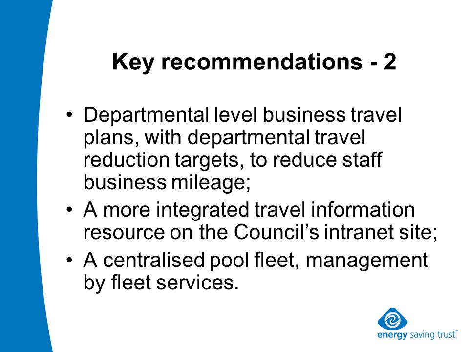 Key recommendations - 2 Departmental level business travel plans, with departmental travel reduction targets, to reduce staff business mileage; A more integrated travel information resource on the Council s intranet site; A centralised pool fleet, management by fleet services.