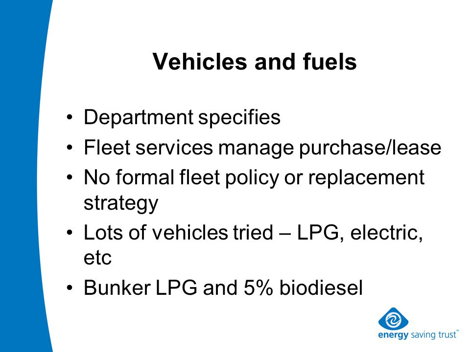 Vehicles and fuels Department specifies Fleet services manage purchase/lease No formal fleet policy or replacement strategy Lots of vehicles tried – LPG, electric, etc Bunker LPG and 5% biodiesel