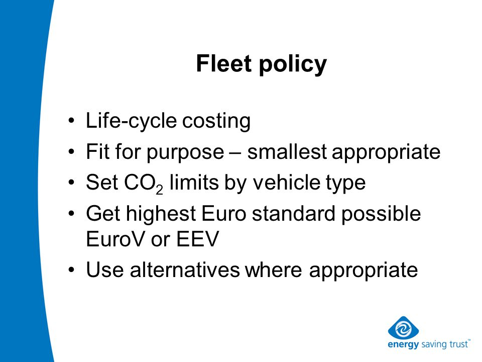 Fleet policy Life-cycle costing Fit for purpose – smallest appropriate Set CO 2 limits by vehicle type Get highest Euro standard possible EuroV or EEV Use alternatives where appropriate