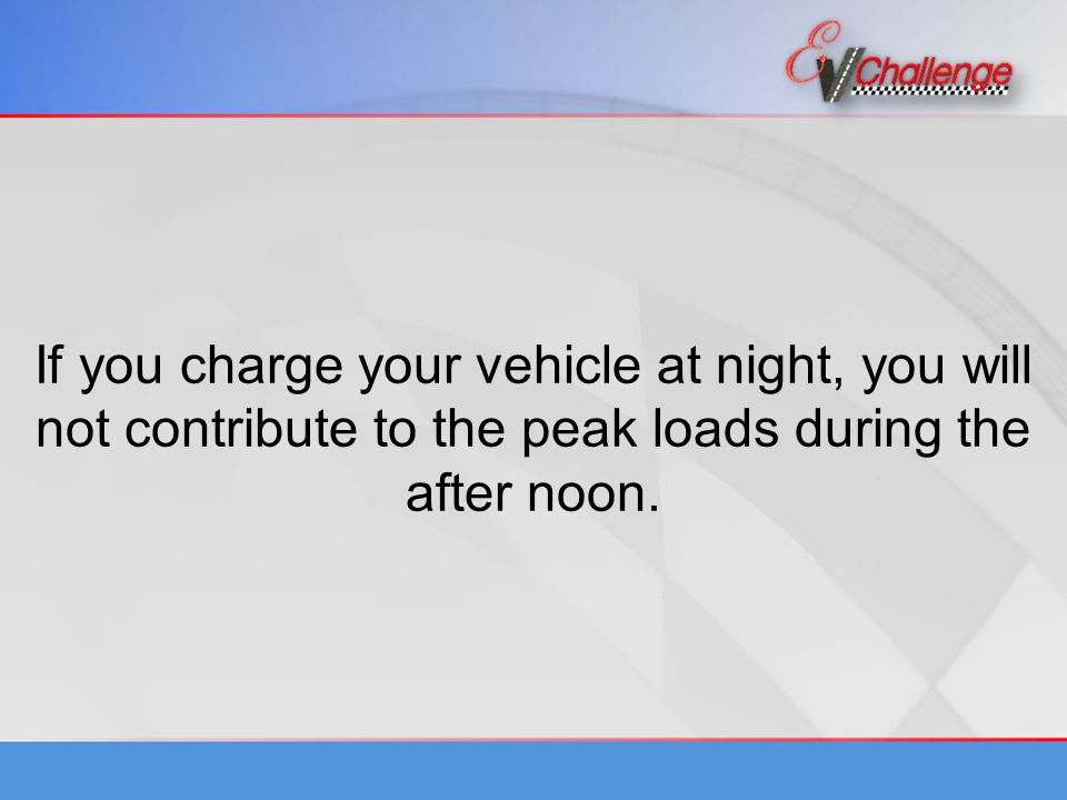 If you charge your vehicle at night, you will not contribute to the peak loads during the after noon.