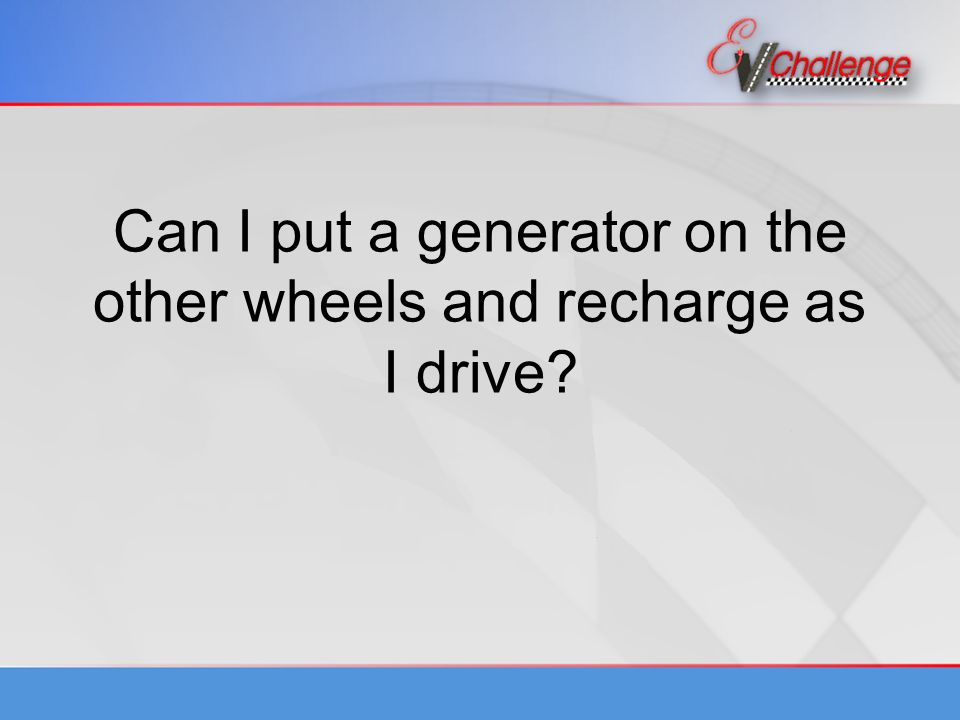 Can I put a generator on the other wheels and recharge as I drive