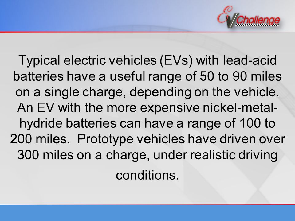 Typical electric vehicles (EVs) with lead-acid batteries have a useful range of 50 to 90 miles on a single charge, depending on the vehicle.