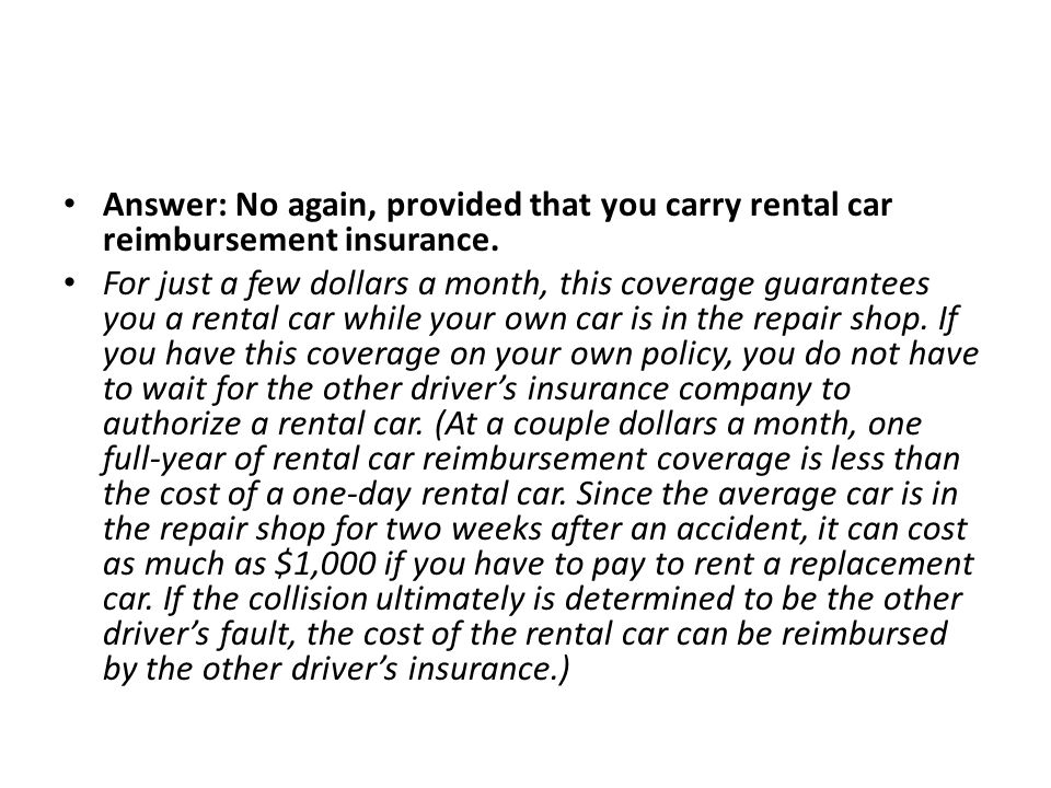 Answer: No again, provided that you carry rental car reimbursement insurance.