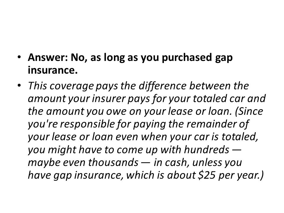 Answer: No, as long as you purchased gap insurance.