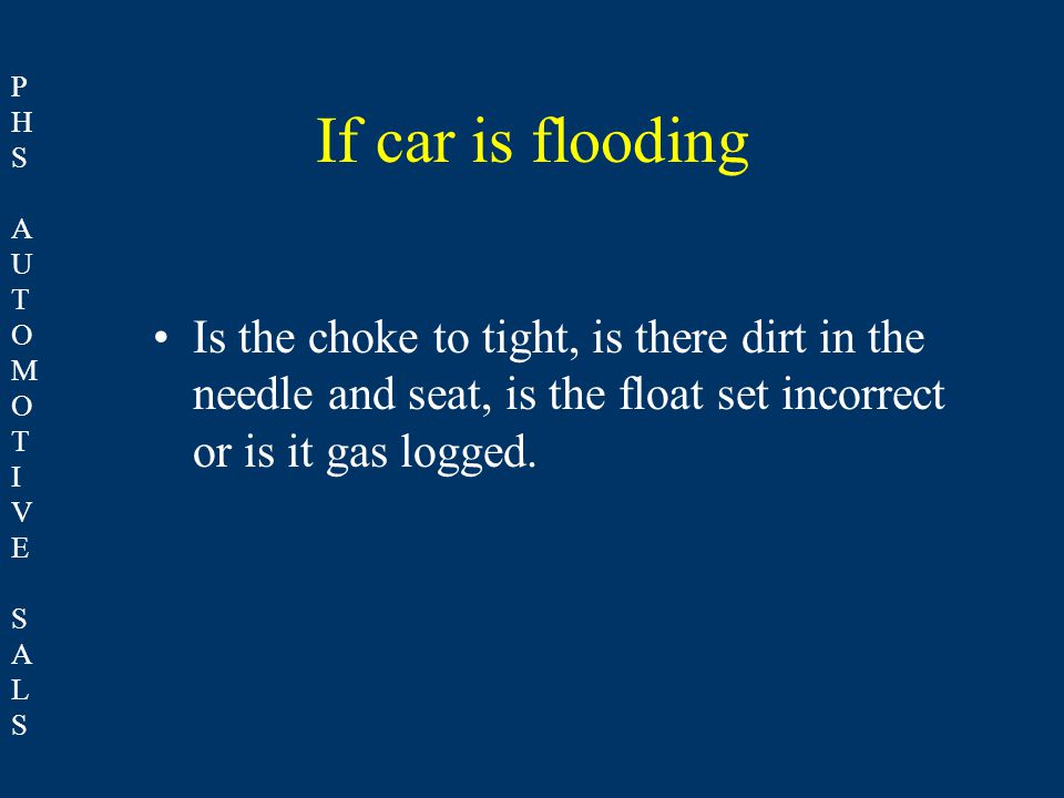 PHSAUTOMOTIVESALSPHSAUTOMOTIVESALS If car is flooding Is the choke to tight, is there dirt in the needle and seat, is the float set incorrect or is it gas logged.