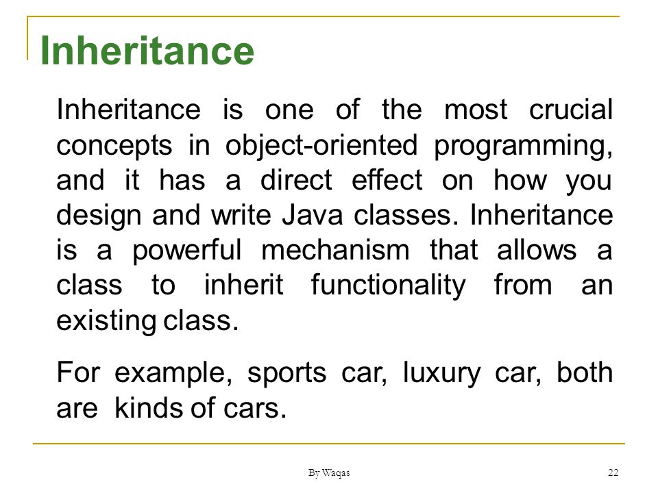 By Waqas 22 Inheritance is one of the most crucial concepts in object-oriented programming, and it has a direct effect on how you design and write Java classes.