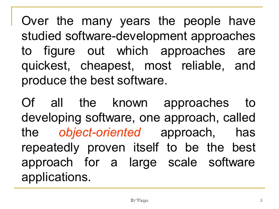 3 Over the many years the people have studied software-development approaches to figure out which approaches are quickest, cheapest, most reliable, and produce the best software.