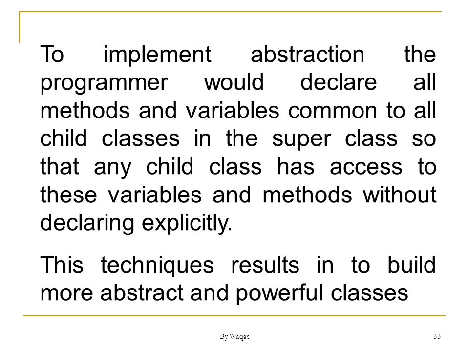By Waqas 33 To implement abstraction the programmer would declare all methods and variables common to all child classes in the super class so that any child class has access to these variables and methods without declaring explicitly.